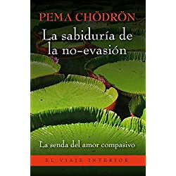 La sabiduría de la no-evasión: La senda del amor compasivo que lleva a la liberación (El Viaje Interior)