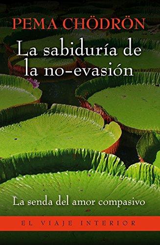 La sabiduría de la no-evasión: La senda del amor compasivo que lleva a la liberación (El Viaje Interior) por Pema Chödrön