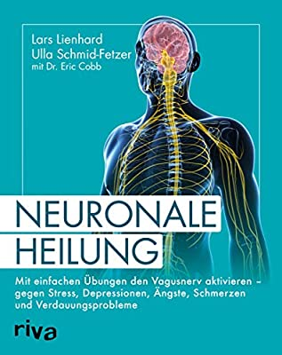 Neuronale Heilung: Mit einfachen Übungen den Vagusnerv aktivieren - gegen Stress, Depressionen, Ängste, Schmerzen und Verdauungsprobleme