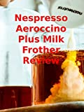 Review: Nespresso Aeroccino Plus Milk Frother Review [OV]