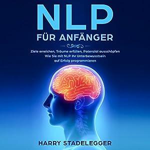 NLP für Anfänger: Ziele erreichen, Träume erfüllen, Potenzial ausschöpfen - Wie Sie mit NLP Ihr Unterbewusstsein auf Erfolg programmieren