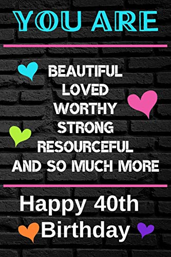 You Are Beautiful Loved Worthy Strong Resourceful Happy 40th Birthday: Cute 40th Birthday Card Quote Journal / Notebook / Diary / Greetings / Appreciation Gift (6 x 9 - 110 Blank Lined Pages)