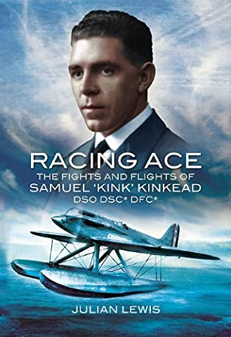 Racing Ace: The Fights and Flights of 'Kink' Kinkead DSO DSC* DFC* by Julian Lewis (Illustrated, 28 Feb 2011)