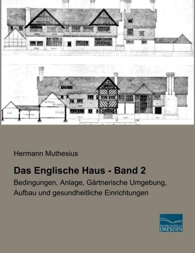 Das Englische Haus - Band 2: Bedingungen, Anlage, Gaertnerische Umgebung, Aufbau und gesundheitliche Einrichtungen -