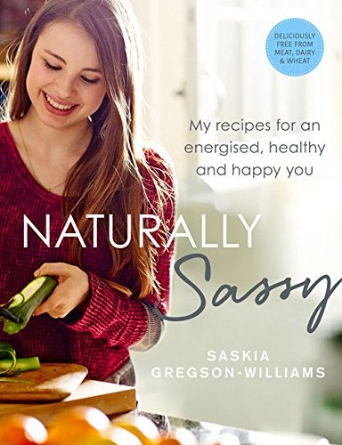 Naturally Sassy: My recipes for an energised, healthy and happy you - deliciously free from meat, dairy and wheat