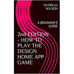 2nd EDITION - HOW TO PLAY THE DESIGN HOME APP GAME: A BEGINNER'S GUIDE (English Edition)