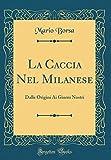 Scarica Libro La Caccia Nel Milanese Dalle Origini Ai Giorni Nostri Classic Reprint (PDF,EPUB,MOBI) Online Italiano Gratis