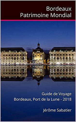 Couverture du livre Bordeaux Patrimoine Mondial: Guide de voyage Bordeaux, Port de la Lune - 2018