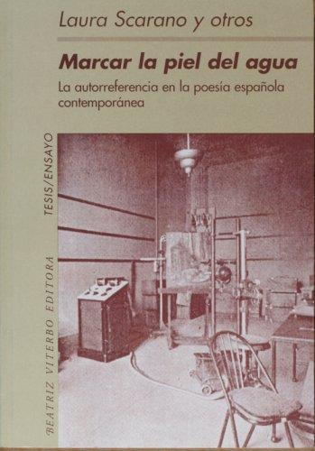 Marcar La Piel del Agua: La Autorreferencia En La Poesia Espa~nola Contemporanea (Tesis/Ensayo)