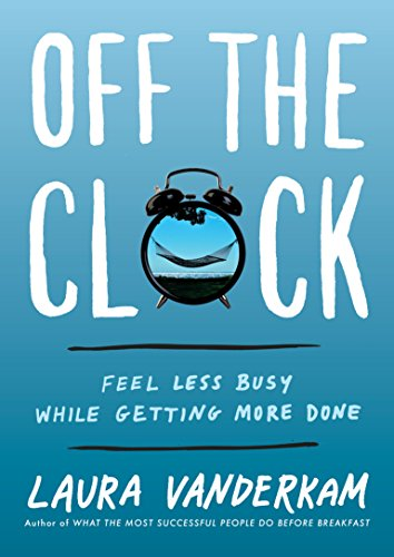 Off the Clock: Feel Less Busy While Getting More Done por Laura Vanderkam
