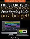 The Secrets of Building Your Own Home Recording Studio: How to Build a Home Recording Studio on a Budget