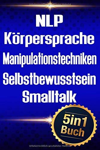 NLP | Körpersprache | Manipulationstechniken | Selbstbewusstsein | Smalltalk: Erfolgreiche Kontrolle über Menschen und sich selbst (5in1 Buch)