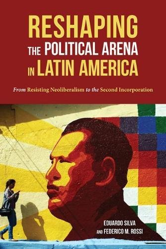 Reshaping the Political Arena in Latin America: From Resisting Neoliberalism to the Second Incorporation (Pitt Latin American Series)