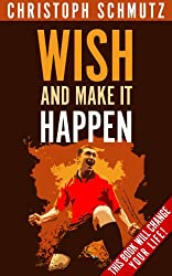 Wish and Make It Happen. This book will change your life! (English Edition)