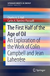The First Half of the Age of Oil: An Exploration of the Work of Colin Campbell and Jean Laherrère (SpringerBriefs in Energy / Energy Analysis)