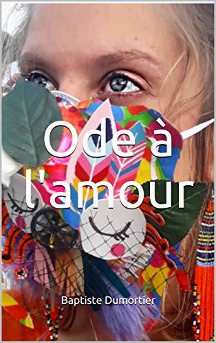 Ode à l'amour: Quelques petits poèmes par Baptiste Dumortier