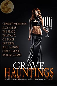 Grave Hauntings: Where Sexy and Sinful Meets Dark and Chilling by [Parkerson, Charity, Ayers, Suzy, Adams, Darling, D., Thianna, Black, C.E., Black, The, Keys, Eric, LaForge, Will, Harper, Corey]