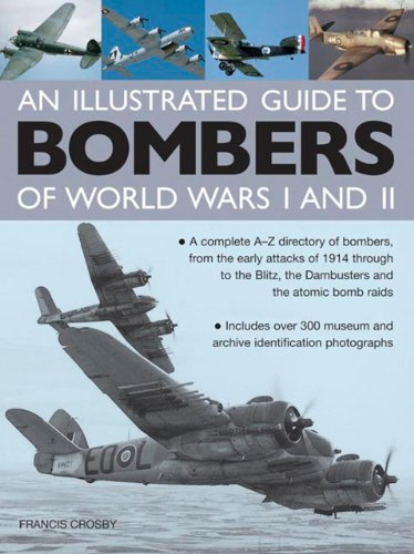 Illustrated Guide to Bombers of World Wars I and Ii: a Complete A-z Directory of Bombers, from Early Attacks of 1914 Through to the Blitz, the Damb: A ... the Dambusters and the Atomic Bomb Raids
