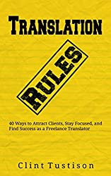 Translation Rules: 40 Ways to Attract Clients, Stay Focused, and Find Success as a Freelance Translator (English Edition)