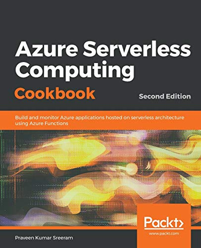 Azure Serverless Computing Cookbook: Build and monitor Azure applications hosted on serverless architecture using Azure Functions, 2nd Edition (English Edition)