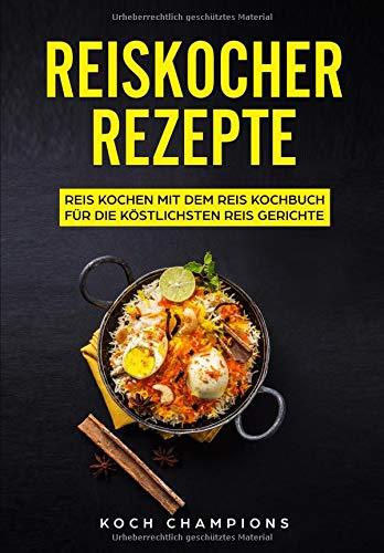 Reiskocher Rezepte: Reis kochen mit dem Reiskocher Kochbuch für die köstlichsten Reis Gerichte