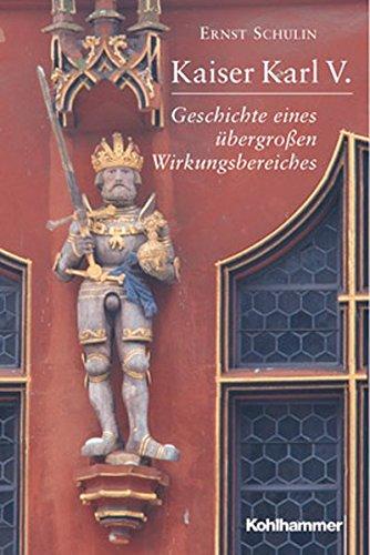 Kaiser Karl V.: Geschichte eines übergrossen Wirkungsbereiches 1500-1558