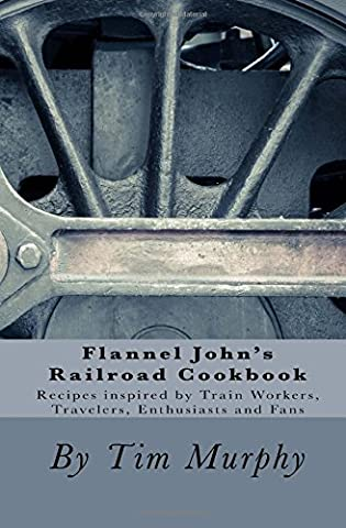 Flannel John's Railroad Cookbook: Recipes inspired by Train Workers, Travelers, Enthusiasts and Fans: Volume 51 (Cookbooks for Guys)