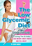 The Low Glycemic Diet (A Simple Step By Step Guide To Using The Gi Index To Lose Weight, Boost Energy And Feel Great)