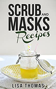 Scrub And Masks Recipes: Create Your Own Natural Face Masks And Body Scrubs. (English Edition) par [Thomas, Lisa]