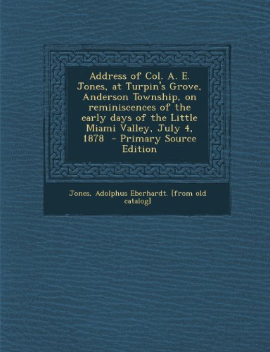 Address of Col. A. E. Jones, at Turpin's Grove, Anderson Township, on Reminiscences of the Early Days of the Little Miami Valley, July 4, 1878 - Prima
