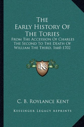 The Early History of the Tories: From the Accession of Charles the Second to the Death of William the Third, 1660-1702