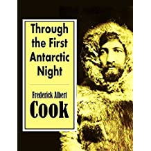 """Through the First Antarctic Night,  1898-1899:  A Narrative of the Voyage of the """"Belgica""""  Among Newly Discovered Lands and  Over an Unknown Sea about the South Pole (English Edition)"""