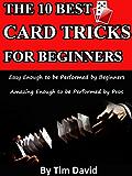 The Ten Best Card Tricks for Beginners - Easy Enough for Beginners, Amazing Enough for Pros