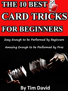 The Ten Best Card Tricks for Beginners - Easy Enough for Beginners, Amazing Enough for Pros by [David, Tim]