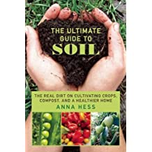 The Ultimate Guide to Soil: The Real Dirt on Cultivating Crops, Compost, and a Healthier Home by Anna Hess (2016-07-19)