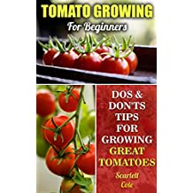 Tomato Growing For Beginners: Dos & Don'ts Tips For Growing Great Tomatoes (English Edition)