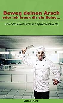 Beweg deinen Arsch, oder ich brech dir die Beine...: Hinter den Küchentüren von Spitzenrestaurants (German Edition) par [Prenz, Marcel]