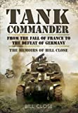Tank Commander: From the Fall of France to the Defeat of Germany - The Memoirs of Bill Close