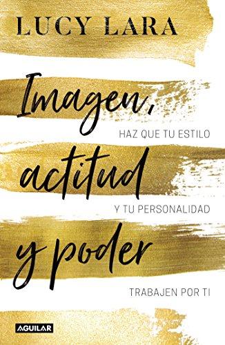 Imagen, actitud y poder: Haz que tu estilo y tu personalidad trabajen por ti