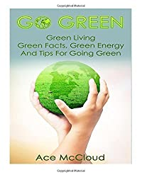 Go Green: Green Living- Green Facts, Green Energy, And Tips For Going Green by Ace McCloud (2014-06-11)