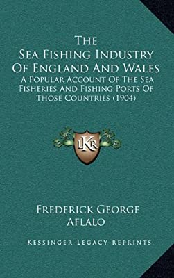 The Sea Fishing Industry of England and Wales: A Popular Account of the Sea Fisheries and Fishing Ports of Those Countries (1904) from Kessinger Publishing