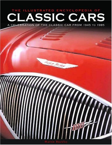 The Illustrated Encyclopedia of Classic Cars: A Celebration of the Classic Car from 1945 to 1985: The Ultimate Book for All Classic Car Enthusiasts, with Over 700 Colour Photographs