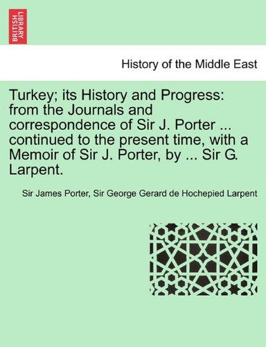 Turkey; its History and Progress: from the Journals and correspondence of Sir J. Porter ... continued to the present time, with a Memoir of Sir J. Porter, by ... Sir G. Larpent.