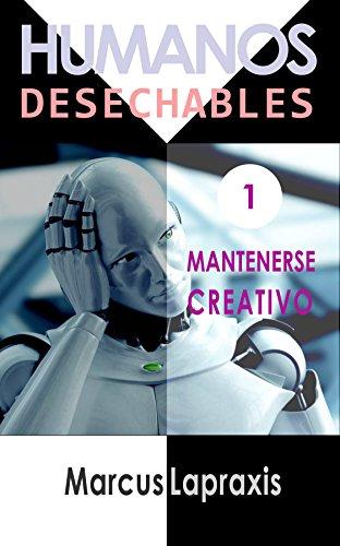 Descargar Libro HUMANOS DESECHABLES: MANTENERSE CREATIVO de Marcus Lapraxis