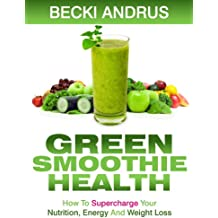 Green Smoothie Health: How to Supercharge Your Nutrition, Energy, and Weight Loss with the Best Green Drink (English Edition)