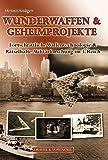 Wunderwaffen & Geheimprojekte: Fortschrittliche Waffentechnologie & rätselhafte Militärforschung im 3. Reich - Fakten, Projekte, Legenden