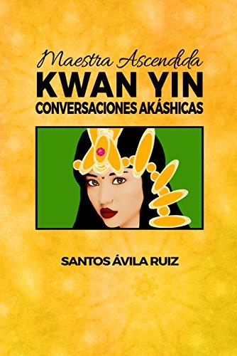 Maestra Ascendida Kwan Yin: Conversaciones Akáshicas por Santos Ávila Ruiz