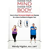 Change Your Mind, Change Your Body: How to Have Permanent Weight Loss Success for a More Confident and Happier You! (English Edition)