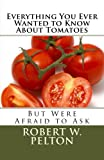 Everything You Ever Wanted to Know About Tomatoes: But Were Afraid to Ask
