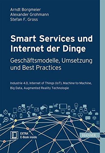 Smart Services und Internet der Dinge: Geschäftsmodelle, Umsetzung und Best Practices: Industrie 4.0, Internet of Things (IoT), Machine-to-Machine, Big Data, Augmented Reality Technologie